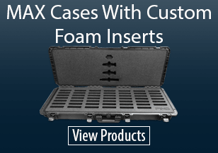 MAX Cases With Custom Foam Inserts